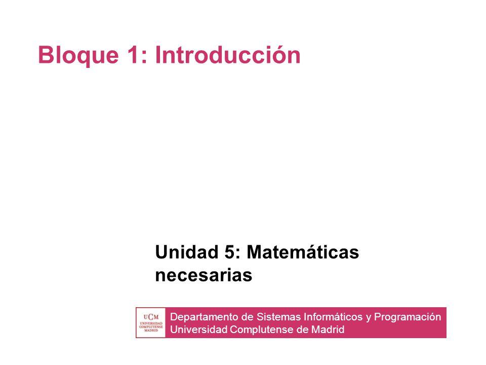 Departamento de Sistemas Informáticos y Programación Universidad Complutense de Madrid Bloque 1: Introducción Unidad 5: Matemáticas necesarias