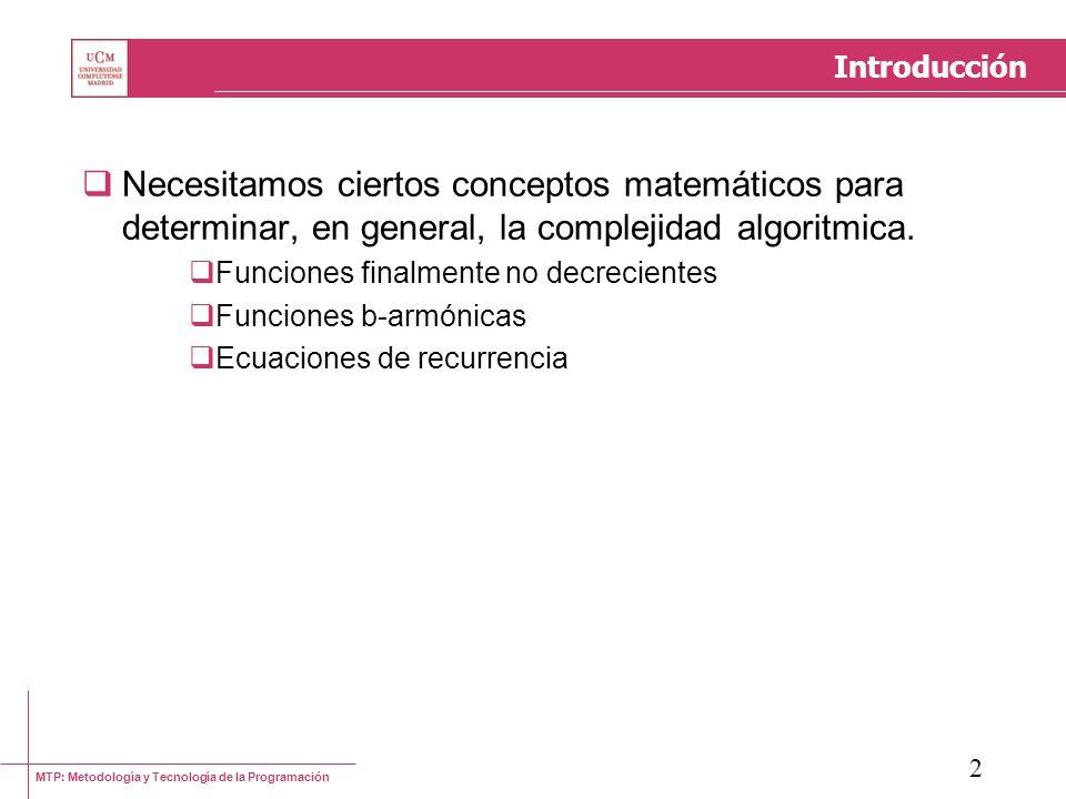 MTP: Metodología y Tecnología de la Programación 3 Funciones b-armónicas En determinadas ocasiones, las funciones de complejidad contienen términos (redondeos, por ejemplo) que no admiten un tratamiento algebraico En dichos casos, restringiendo el análisis ciertos valores de n, se pueden eliminar las dificultades y realizar un análisis ordinario de la función Considerar, por ejemplo, la ecuación de recurrencia de un algoritmo de búsqueda binaria: t n = 1 + t n/2 El análisis es sencillo si n = 2 k ¿Qué ocurre con los restantes valores de n?