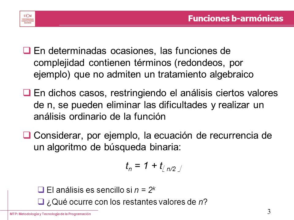 MTP: Metodología y Tecnología de la Programación 4 Funciones b-armónicas: Definiciones Una función f: 0 es finalmente no decreciente si n 0 / n n 0, f(n) f(n + 1) Una función es b-armónica si Es finalmente no decreciente Sea b, b 2, sea c 0 una constante (la cual depende de b) entonces n 0 / n n 0, f(bn) cf(n) Una función es armónica si es b-armónica para todo b 2 Ello implica que el ratio está acotado superiormente por una constante o, lo que es lo mismo, la función f crece suavemente (smoothness)