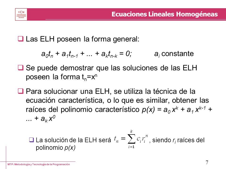 MTP: Metodología y Tecnología de la Programación 8 Ecuaciones Lineales Homogéneas La solución general no determina los valores de las constantes c i Se pueden obtener resolviendo un sistema de ecuaciones obtenido a partir de los valores de la función t n en los casos base Ejemplos: t n = 3t n-1 + 4t n-2 t 0 = 0 t 1 = 5 t n = t n-1 + t n-2 t 0 = 0 t 1 = 1