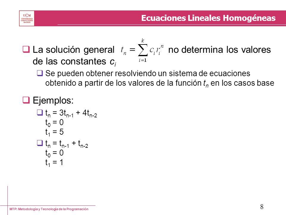 MTP: Metodología y Tecnología de la Programación 9 Ecuaciones Lineales Homogéneas Cuando el polinomio característico posee raíces múltiples, la solución de la ecuación de recurrencia posee términos de la forma t n =x n, t n =nx n, t n =n 2 x n, etc.