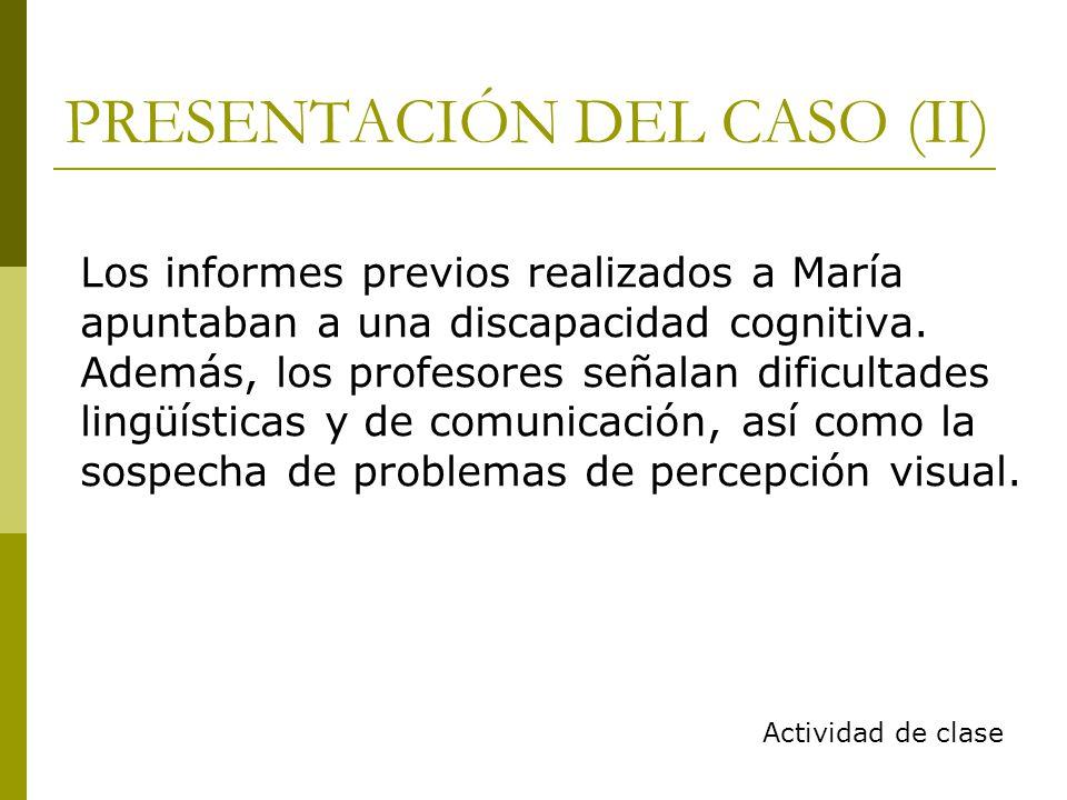 PRESENTACIÓN DEL CASO (II) Los informes previos realizados a María apuntaban a una discapacidad cognitiva.