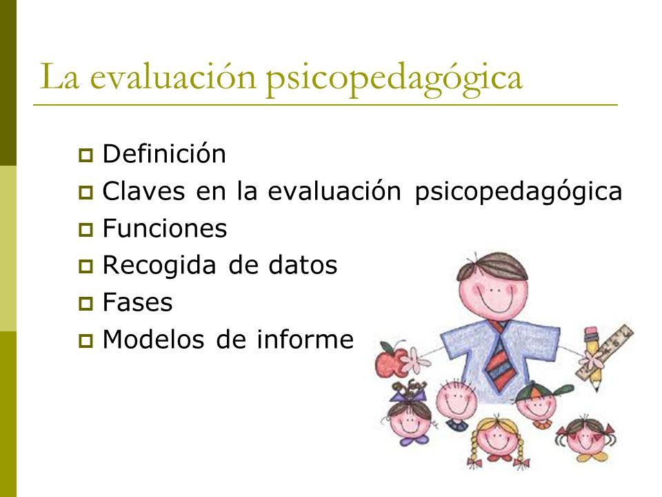 La evaluación psicopedagógica Definición Claves en la evaluación psicopedagógica Funciones Recogida de datos Fases Modelos de informe