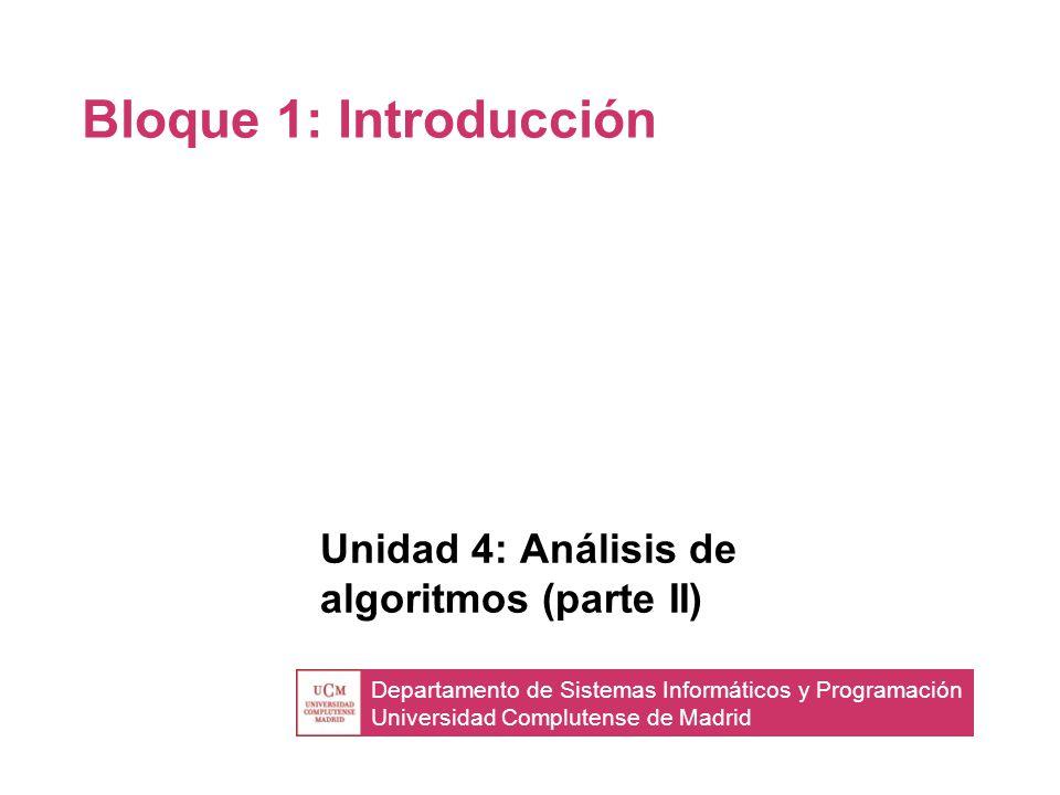 Departamento de Sistemas Informáticos y Programación Universidad Complutense de Madrid Bloque 1: Introducción Unidad 4: Análisis de algoritmos (parte