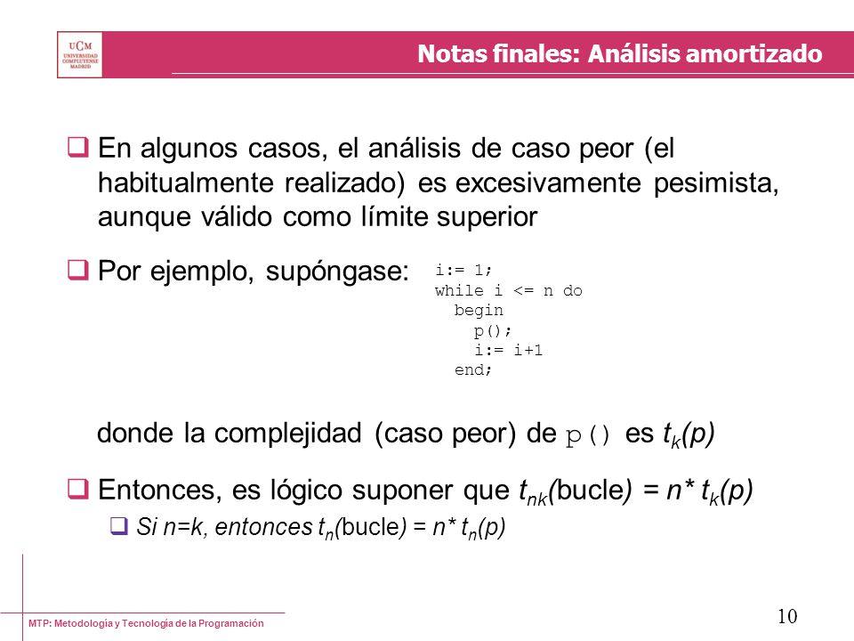 MTP: Metodología y Tecnología de la Programación 10 Notas finales: Análisis amortizado En algunos casos, el análisis de caso peor (el habitualmente realizado) es excesivamente pesimista, aunque válido como límite superior Por ejemplo, supóngase: donde la complejidad (caso peor) de p() es t k (p) Entonces, es lógico suponer que t nk (bucle) = n* t k (p) Si n=k, entonces t n (bucle) = n* t n (p) i:= 1; while i <= n do begin p(); i:= i+1 end;