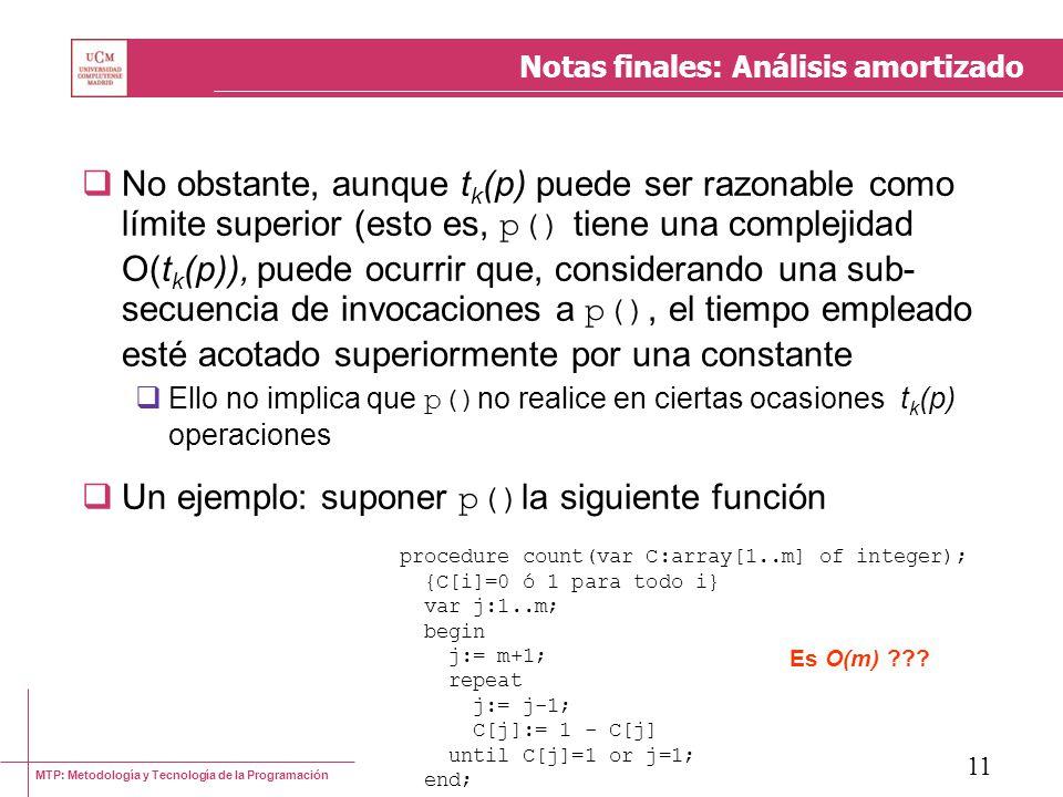 MTP: Metodología y Tecnología de la Programación 11 Notas finales: Análisis amortizado No obstante, aunque t k (p) puede ser razonable como límite superior (esto es, p() tiene una complejidad O(t k (p)), puede ocurrir que, considerando una sub- secuencia de invocaciones a p(), el tiempo empleado esté acotado superiormente por una constante Ello no implica que p() no realice en ciertas ocasiones t k (p) operaciones Un ejemplo: suponer p() la siguiente función procedure count(var C:array[1..m] of integer); {C[i]=0 ó 1 para todo i} var j:1..m; begin j:= m+1; repeat j:= j-1; C[j]:= 1 - C[j] until C[j]=1 or j=1; end; Es O(m) ???