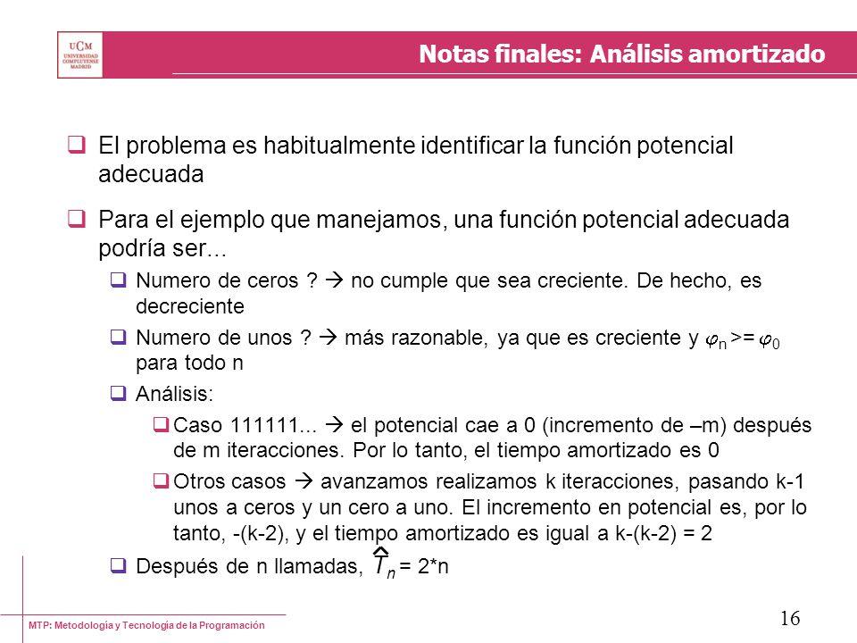 MTP: Metodología y Tecnología de la Programación 16 Notas finales: Análisis amortizado El problema es habitualmente identificar la función potencial adecuada Para el ejemplo que manejamos, una función potencial adecuada podría ser...