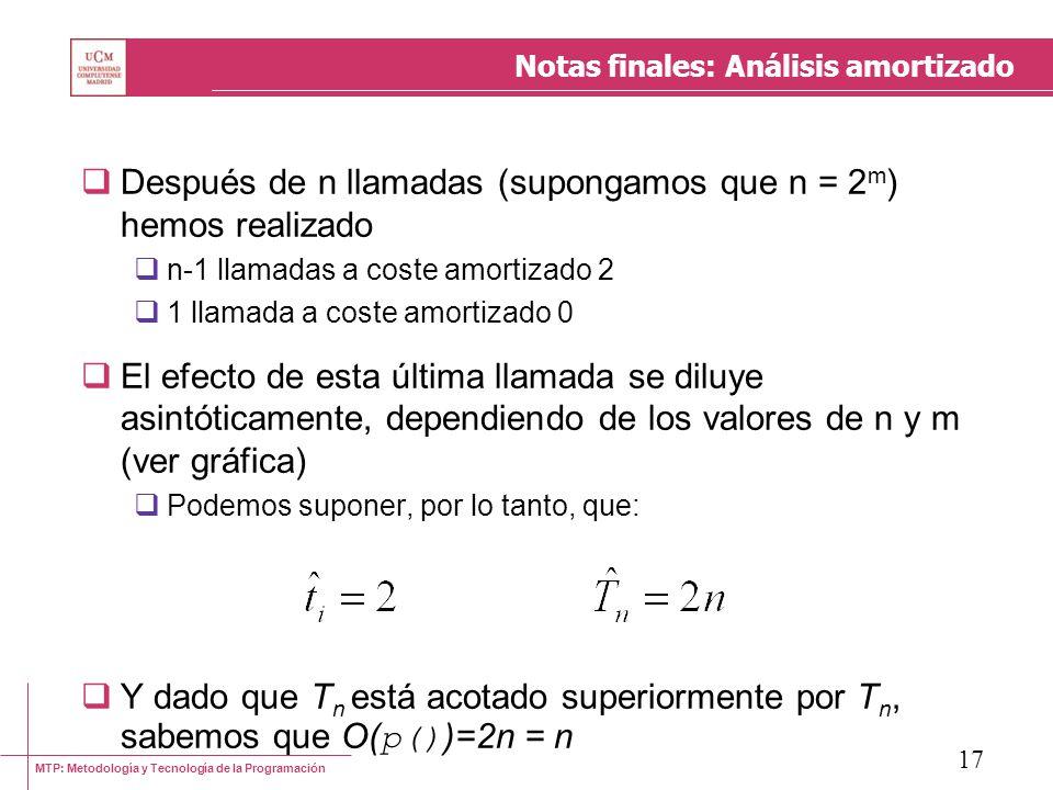 MTP: Metodología y Tecnología de la Programación 17 Notas finales: Análisis amortizado Después de n llamadas (supongamos que n = 2 m ) hemos realizado n-1 llamadas a coste amortizado 2 1 llamada a coste amortizado 0 El efecto de esta última llamada se diluye asintóticamente, dependiendo de los valores de n y m (ver gráfica) Podemos suponer, por lo tanto, que: Y dado que T n está acotado superiormente por T n, sabemos que O( p() )=2n = n