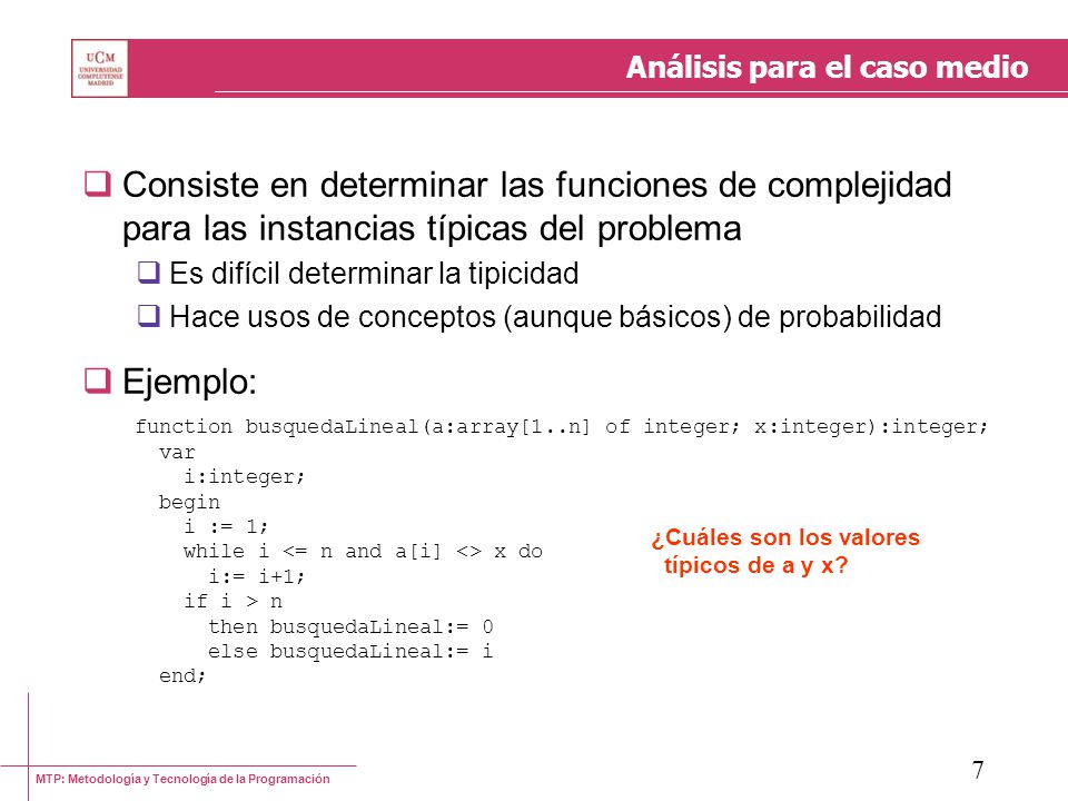 MTP: Metodología y Tecnología de la Programación 8 Análisis para el caso medio (Ejemplo) Valores de entrada: a puede ser un vector cualquiera de longitud n Supongamos que no se repiten valores x puede ser cualquier valor Supongamos que x está incluido en a ¿ Qué probabilidad existe de que a[i] = x .
