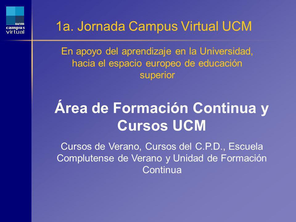 1a. Jornada Campus Virtual UCM En apoyo del aprendizaje en la Universidad, hacia el espacio europeo de educación superior Área de Formación Continua y