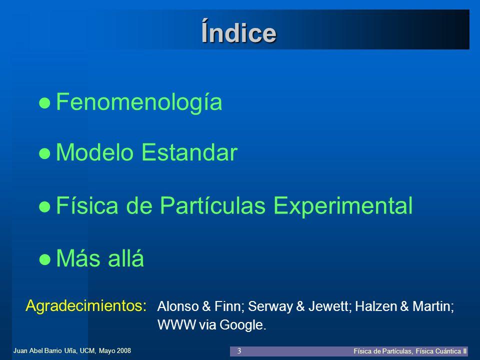 Juan Abel Barrio Uña, UCM, Mayo 2008 Física de Partículas, Física Cuántica II 4 Modelo Estandar Física de Partículas Experimental Índice Fenomenología Partículas y antipartículas Más partículas Leyes de conservación Leptones y Quarks Más allá