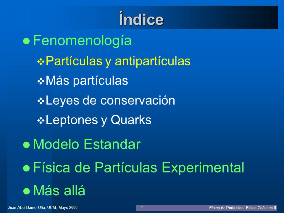 Juan Abel Barrio Uña, UCM, Mayo 2008 Física de Partículas, Física Cuántica II 35 Fenomenología Física de Partículas Experimental Índice Modelo Estandar De la Mecánica Cuántica a QED Teoría electrodébil: SU(2)xU(1), Higgs.