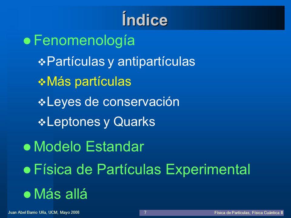 Juan Abel Barrio Uña, UCM, Mayo 2008 Física de Partículas, Física Cuántica II 38 Teoría Cuántica de Campos Simetrías en acción Noether: Por cada simetría continua del lagrangiano, existe una cantidad conservada –Cambios de fases locales TQC Simetrías espacio-temporales Simetrías internas –Traslación espacio-temporal p i = cte, E = cte –Rotación L i = cte –Cambio de fases globales Q i = cte N os Cuánticos Dinámica