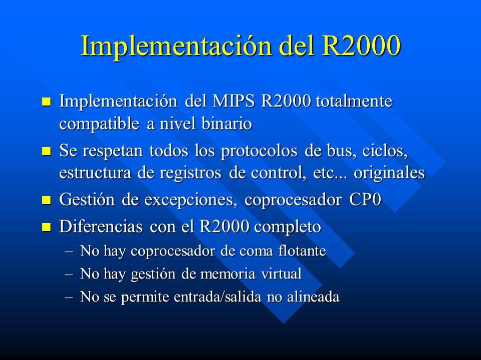 Implementación del R2000 Implementación del MIPS R2000 totalmente compatible a nivel binario Implementación del MIPS R2000 totalmente compatible a nivel binario Se respetan todos los protocolos de bus, ciclos, estructura de registros de control, etc...