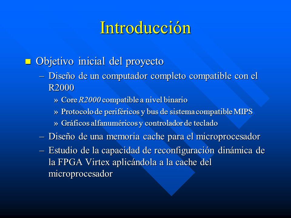 Introducción Objetivo inicial del proyecto Objetivo inicial del proyecto –Diseño de un computador completo compatible con el R2000 »Core R2000 compatible a nivel binario »Protocolo de periféricos y bus de sistema compatible MIPS »Gráficos alfanuméricos y controlador de teclado –Diseño de una memoria cache para el microprocesador –Estudio de la capacidad de reconfiguración dinámica de la FPGA Virtex aplicándola a la cache del microprocesador