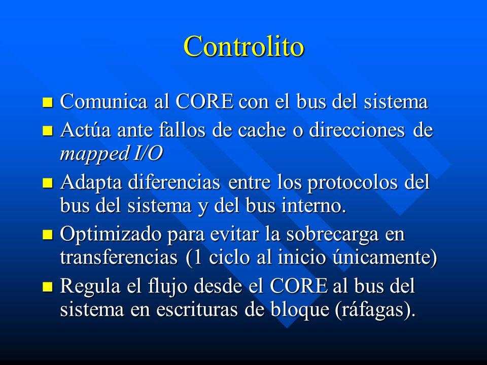 Controlito Comunica al CORE con el bus del sistema Comunica al CORE con el bus del sistema Actúa ante fallos de cache o direcciones de mapped I/O Actúa ante fallos de cache o direcciones de mapped I/O Adapta diferencias entre los protocolos del bus del sistema y del bus interno.