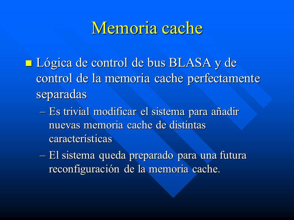 Memoria cache Lógica de control de bus BLASA y de control de la memoria cache perfectamente separadas Lógica de control de bus BLASA y de control de la memoria cache perfectamente separadas –Es trivial modificar el sistema para añadir nuevas memoria cache de distintas características –El sistema queda preparado para una futura reconfiguración de la memoria cache.