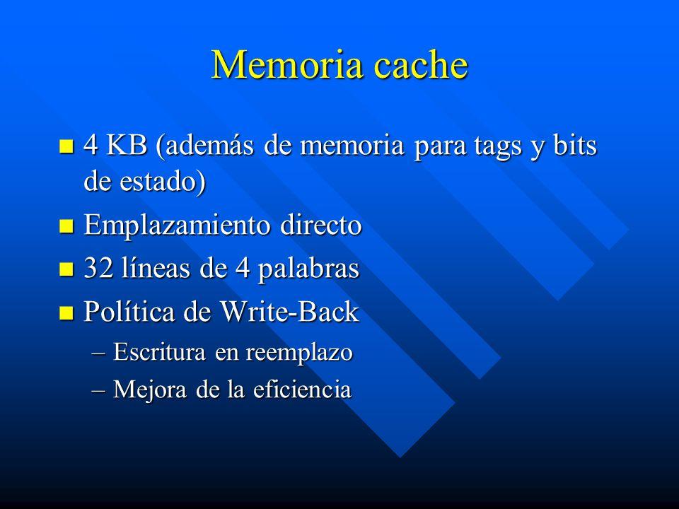 Memoria cache 4 KB (además de memoria para tags y bits de estado) 4 KB (además de memoria para tags y bits de estado) Emplazamiento directo Emplazamiento directo 32 líneas de 4 palabras 32 líneas de 4 palabras Política de Write-Back Política de Write-Back –Escritura en reemplazo –Mejora de la eficiencia