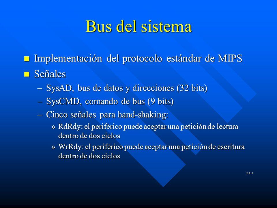 Bus del sistema Implementación del protocolo estándar de MIPS Implementación del protocolo estándar de MIPS Señales Señales –SysAD, bus de datos y direcciones (32 bits) –SysCMD, comando de bus (9 bits) –Cinco señales para hand-shaking: »RdRdy: el periférico puede aceptar una petición de lectura dentro de dos ciclos »WrRdy: el periférico puede aceptar una petición de escritura dentro de dos ciclos...