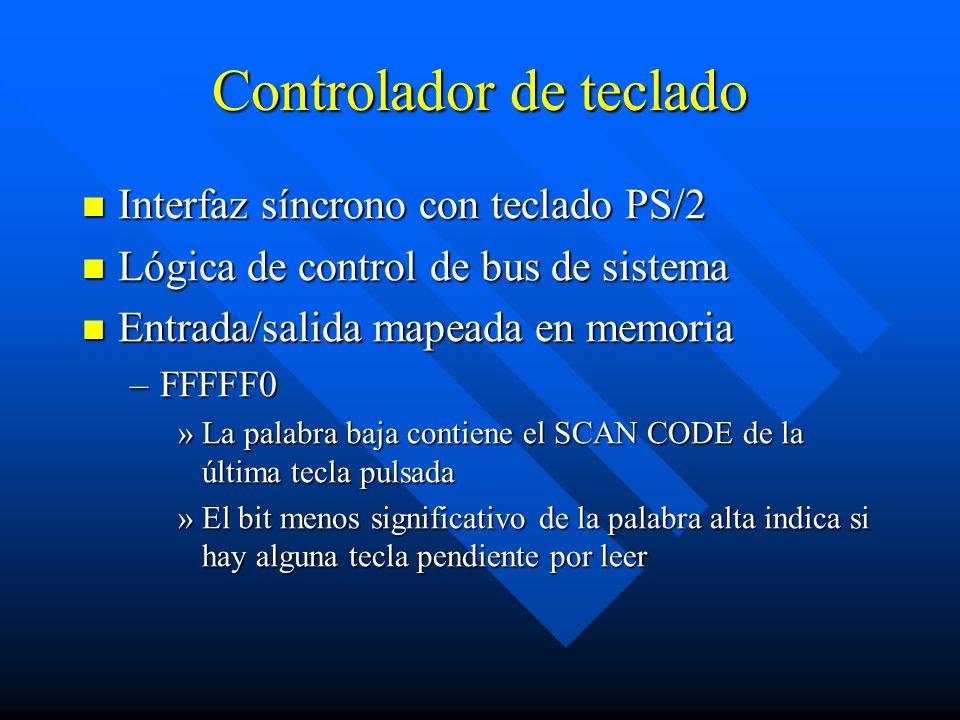 Controlador de teclado Interfaz síncrono con teclado PS/2 Interfaz síncrono con teclado PS/2 Lógica de control de bus de sistema Lógica de control de bus de sistema Entrada/salida mapeada en memoria Entrada/salida mapeada en memoria –FFFFF0 »La palabra baja contiene el SCAN CODE de la última tecla pulsada »El bit menos significativo de la palabra alta indica si hay alguna tecla pendiente por leer