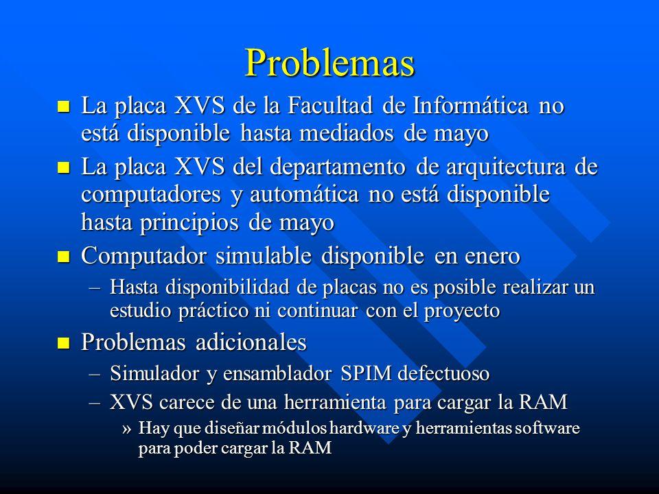 Problemas Xilinx Foundation 2.1i no es válido en la práctica Xilinx Foundation 2.1i no es válido en la práctica –El rutado de señales es inabordable –Sólo el core R2000 tarda en sintetizarse más de una hora –La herramienta no es capaz de rutar todas las señales, especialmente en presencia de grandes constantes Los problemas se solucionan con Foundation 3.1i Los problemas se solucionan con Foundation 3.1i –Esta versión no está disponible hasta muy avanzado el curso –Sin embargo, el circuito sigue siendo demasiado complejo, hay que conservar la jerarquía para que sea sintetizable en un tiempo razonable.