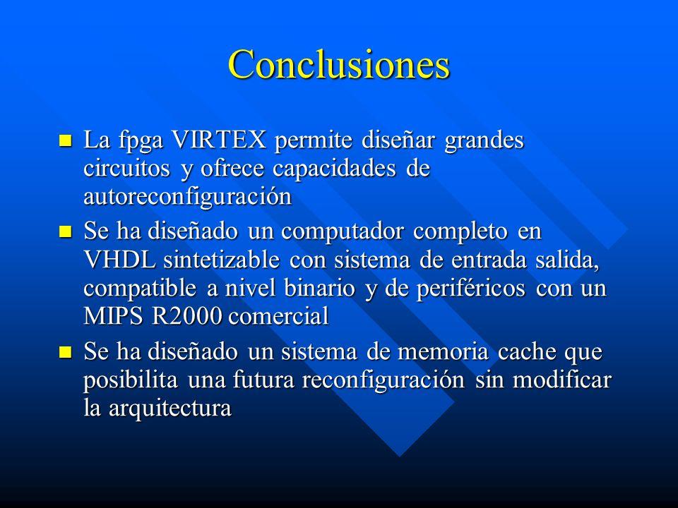 Conclusiones La fpga VIRTEX permite diseñar grandes circuitos y ofrece capacidades de autoreconfiguración La fpga VIRTEX permite diseñar grandes circuitos y ofrece capacidades de autoreconfiguración Se ha diseñado un computador completo en VHDL sintetizable con sistema de entrada salida, compatible a nivel binario y de periféricos con un MIPS R2000 comercial Se ha diseñado un computador completo en VHDL sintetizable con sistema de entrada salida, compatible a nivel binario y de periféricos con un MIPS R2000 comercial Se ha diseñado un sistema de memoria cache que posibilita una futura reconfiguración sin modificar la arquitectura Se ha diseñado un sistema de memoria cache que posibilita una futura reconfiguración sin modificar la arquitectura