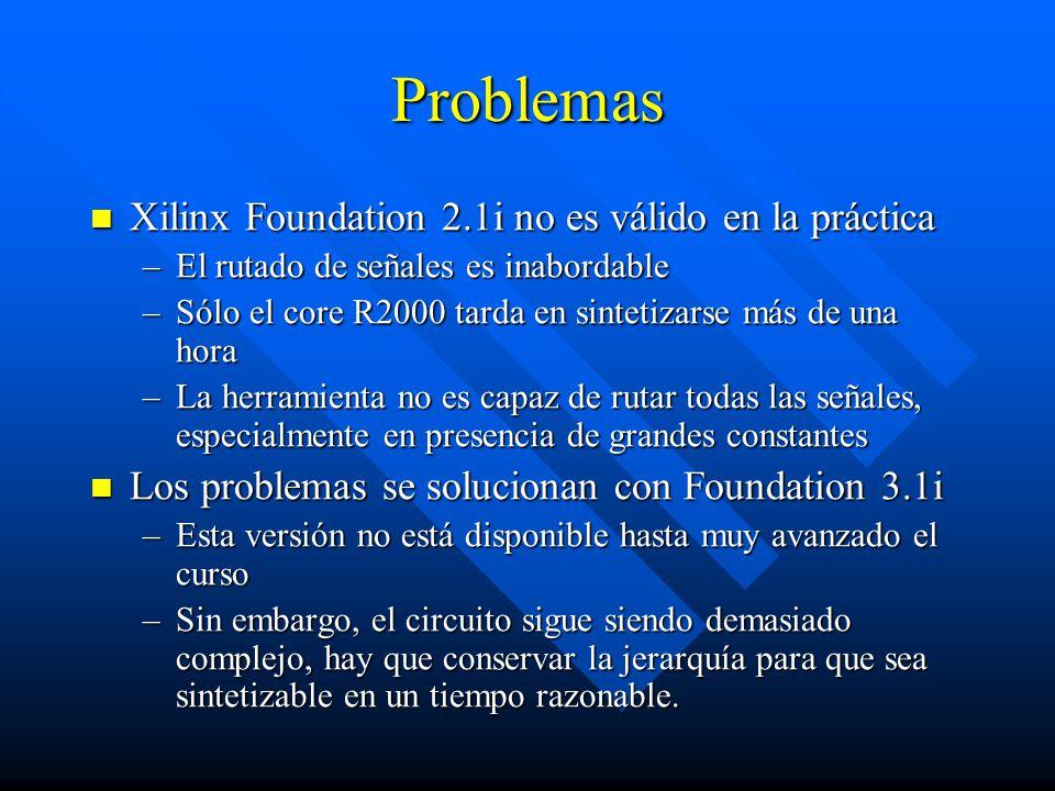Herramientas software empleadas Xilinx Foundation 3.1i Xilinx Foundation 3.1i –La versión anterior no es utilizable en la práctica XSTOOLS XSTOOLS Simulador SPIM de microprocesador R2000 Simulador SPIM de microprocesador R2000 –Se han descubierto varios defectos