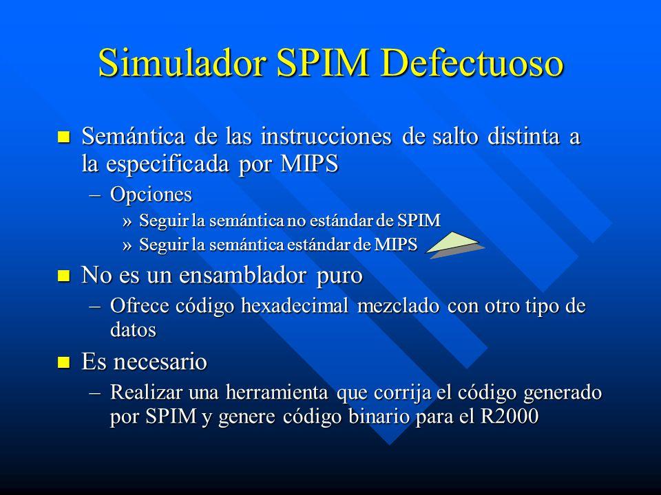 Simulador SPIM Defectuoso Semántica de las instrucciones de salto distinta a la especificada por MIPS Semántica de las instrucciones de salto distinta a la especificada por MIPS –Opciones »Seguir la semántica no estándar de SPIM »Seguir la semántica estándar de MIPS No es un ensamblador puro No es un ensamblador puro –Ofrece código hexadecimal mezclado con otro tipo de datos Es necesario Es necesario –Realizar una herramienta que corrija el código generado por SPIM y genere código binario para el R2000