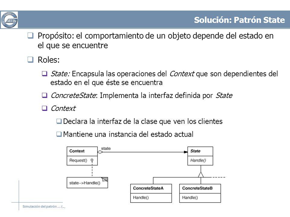 Simulación del patrón … (2) Solución: Patrón State Propósito: el comportamiento de un objeto depende del estado en el que se encuentre Roles: State: E