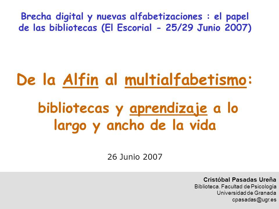 Brecha digital y nuevas alfabetizaciones : el papel de las bibliotecas (El Escorial - 25/29 Junio 2007) De la Alfin al multialfabetismo: bibliotecas y aprendizaje a lo largo y ancho de la vida 26 Junio 2007 Cristóbal Pasadas Ureña Biblioteca.