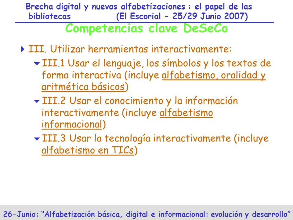 Brecha digital y nuevas alfabetizaciones : el papel de las bibliotecas (El Escorial - 25/29 Junio 2007) 26-Junio: Alfabetización básica, digital e informacional: evolución y desarrollo Competencias clave DeSeCo III.