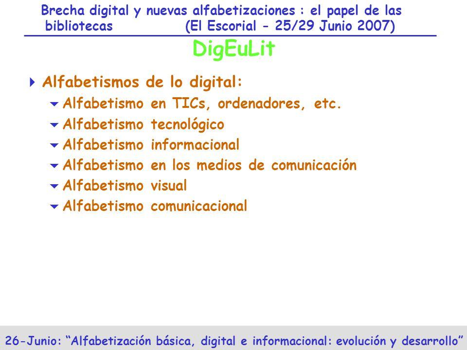 Brecha digital y nuevas alfabetizaciones : el papel de las bibliotecas (El Escorial - 25/29 Junio 2007) 26-Junio: Alfabetización básica, digital e informacional: evolución y desarrollo DigEuLit Alfabetismos de lo digital: Alfabetismo en TICs, ordenadores, etc.