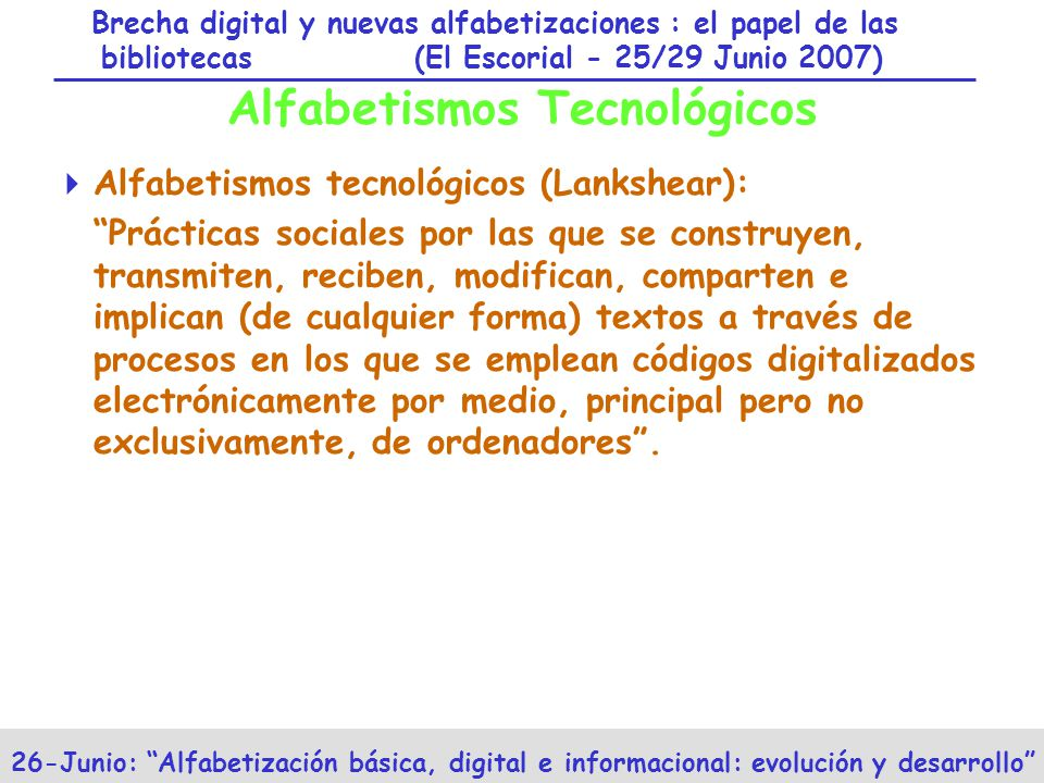 Brecha digital y nuevas alfabetizaciones : el papel de las bibliotecas (El Escorial - 25/29 Junio 2007) 26-Junio: Alfabetización básica, digital e informacional: evolución y desarrollo Alfabetismos Tecnológicos Alfabetismos tecnológicos (Lankshear): Prácticas sociales por las que se construyen, transmiten, reciben, modifican, comparten e implican (de cualquier forma) textos a través de procesos en los que se emplean códigos digitalizados electrónicamente por medio, principal pero no exclusivamente, de ordenadores.