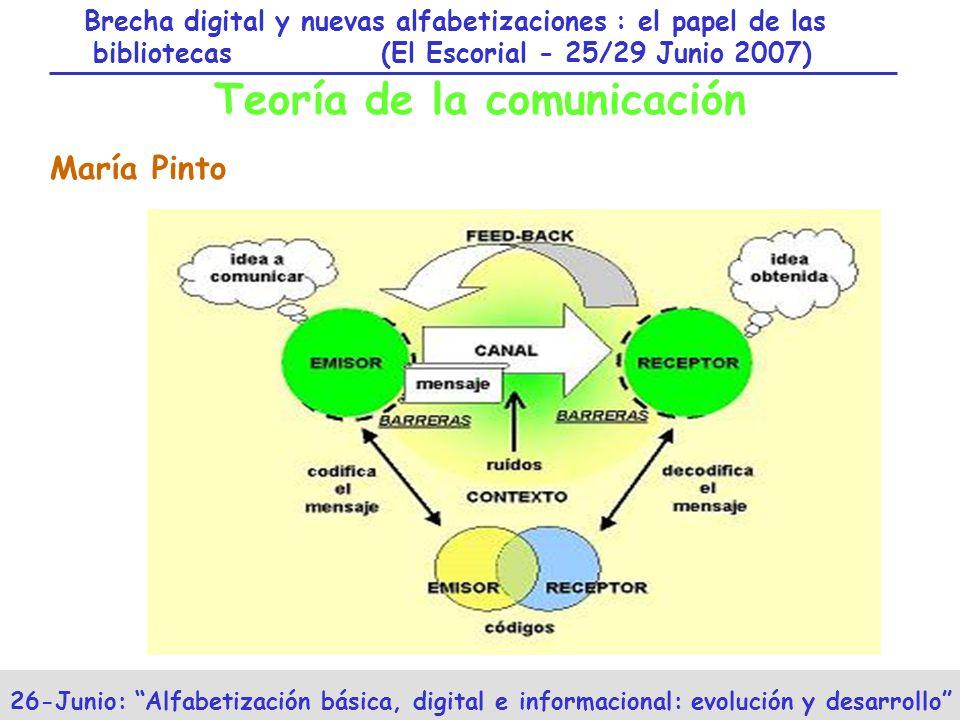 Brecha digital y nuevas alfabetizaciones : el papel de las bibliotecas (El Escorial - 25/29 Junio 2007) 26-Junio: Alfabetización básica, digital e informacional: evolución y desarrollo Teoría de la comunicación María Pinto