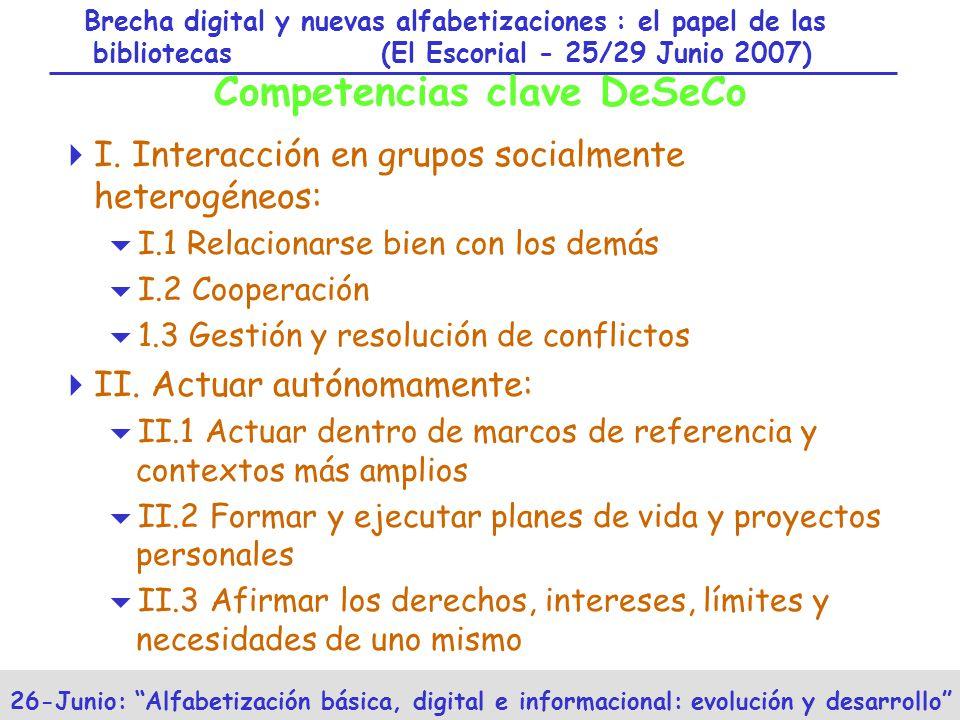 Brecha digital y nuevas alfabetizaciones : el papel de las bibliotecas (El Escorial - 25/29 Junio 2007) 26-Junio: Alfabetización básica, digital e informacional: evolución y desarrollo Competencias clave DeSeCo I.