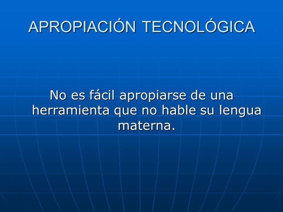 APROPIACIÓN TECNOLÓGICA No es fácil apropiarse de una herramienta que no hable su lengua materna.