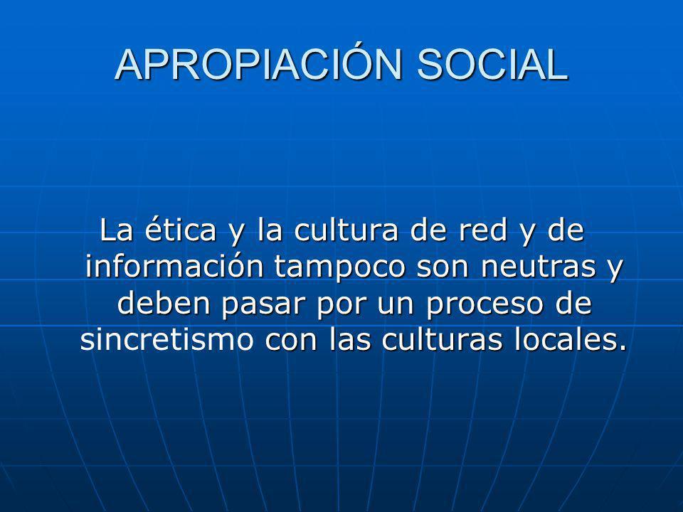APROPIACIÓN SOCIAL La ética y la cultura de red y de información tampoco son neutras y deben pasar por un proceso de con las culturas locales.