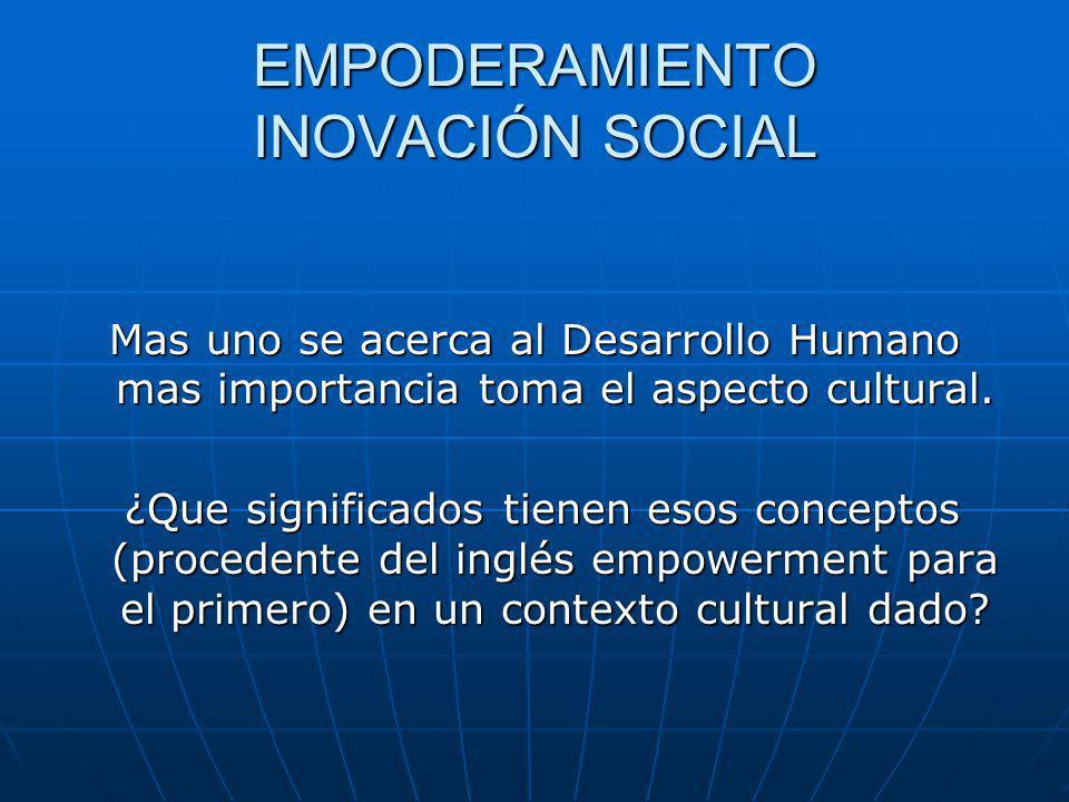 EMPODERAMIENTO INOVACIÓN SOCIAL Mas uno se acerca al Desarrollo Humano mas importancia toma el aspecto cultural.