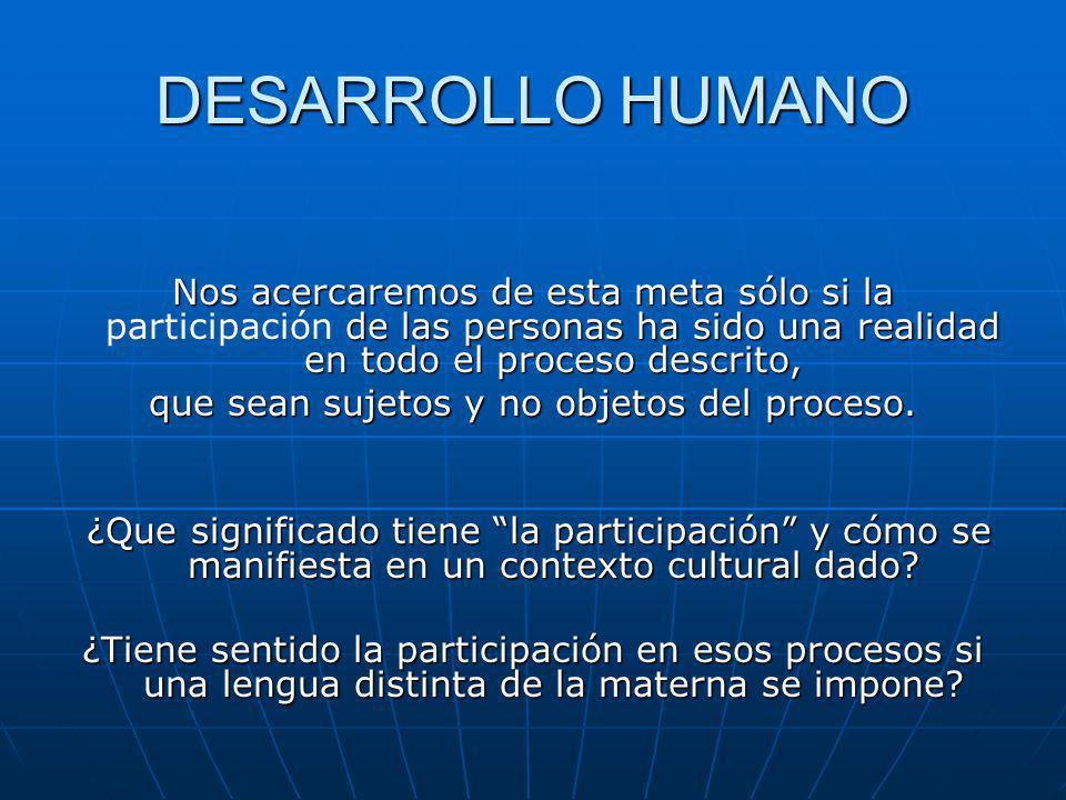 DESARROLLO HUMANO Nos acercaremos de esta meta sólo si la de las personas ha sido una realidad en todo el proceso descrito, Nos acercaremos de esta meta sólo si la participación de las personas ha sido una realidad en todo el proceso descrito, que sean sujetos y no objetos del proceso.