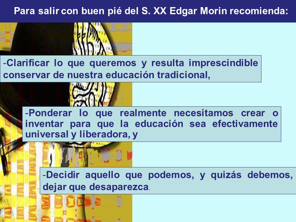 Para salir con buen pié del S. XX Edgar Morin recomienda: -Clarificar lo que queremos y resulta imprescindible conservar de nuestra educación tradicio