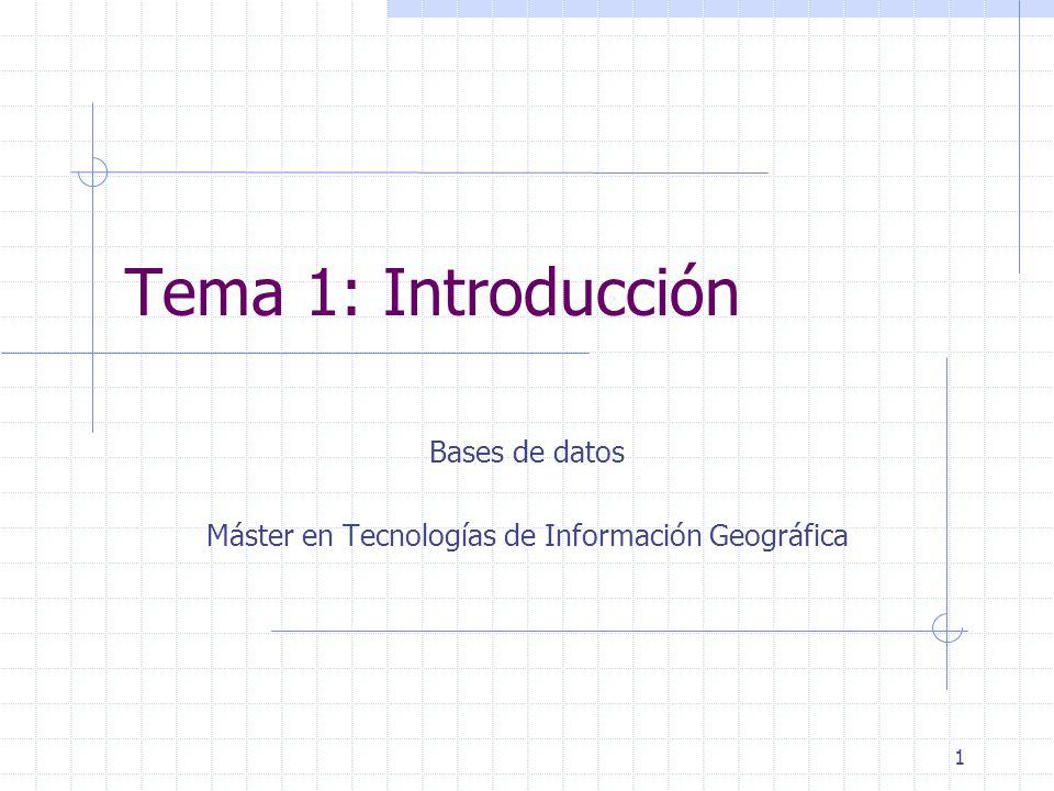 1 Tema 1: Introducción Bases de datos Máster en Tecnologías de Información Geográfica
