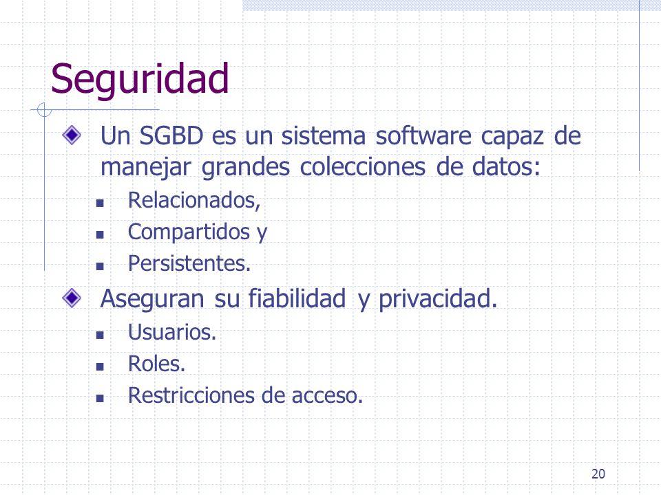 20 Seguridad Un SGBD es un sistema software capaz de manejar grandes colecciones de datos: Relacionados, Compartidos y Persistentes. Aseguran su fiabi