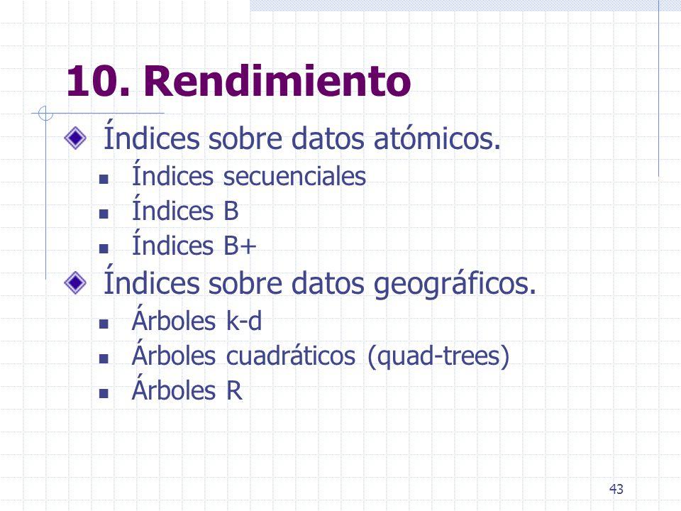 43 10. Rendimiento Índices sobre datos atómicos. Índices secuenciales Índices B Índices B+ Índices sobre datos geográficos. Árboles k-d Árboles cuadrá