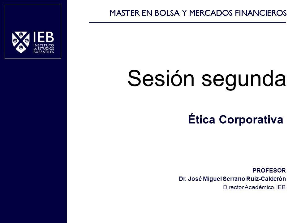 Ética Corporativa PROFESOR Dr. José Miguel Serrano Ruiz-Calderón Director Académico. IEB Sesión segunda
