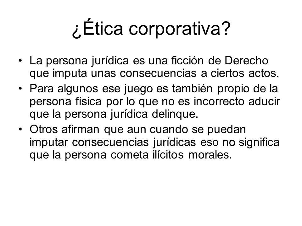 ¿Ética corporativa? La persona jurídica es una ficción de Derecho que imputa unas consecuencias a ciertos actos. Para algunos ese juego es también pro