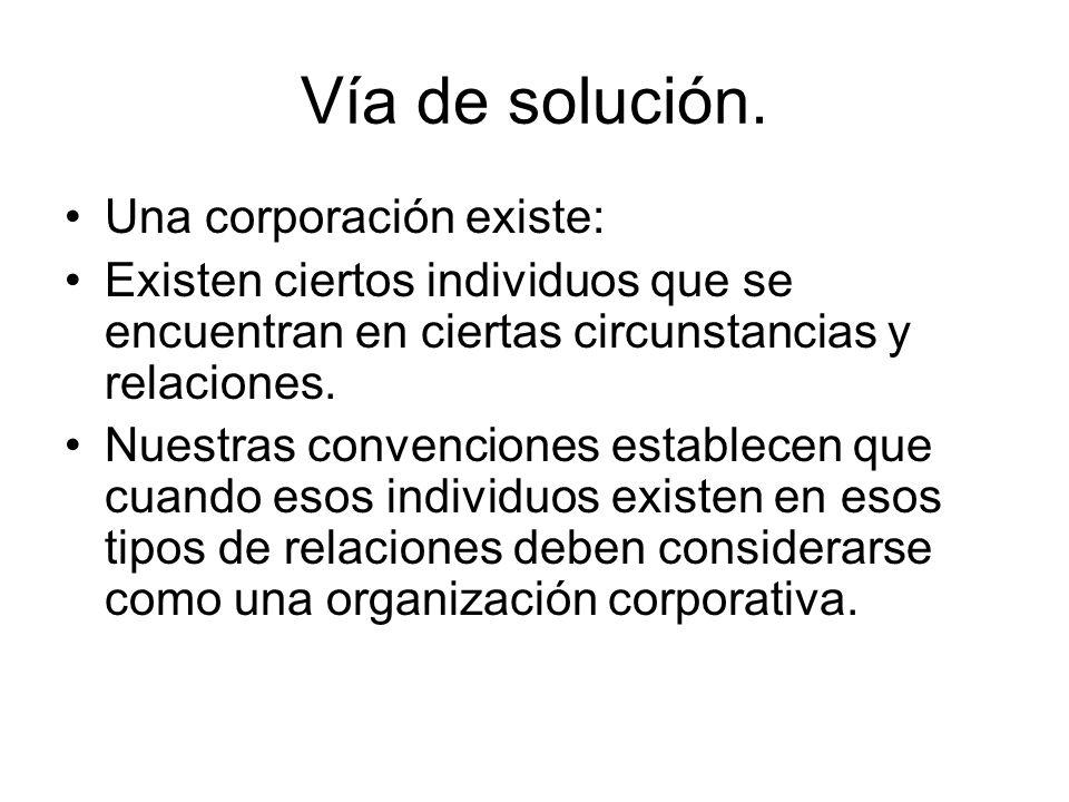 Vía de solución. Una corporación existe: Existen ciertos individuos que se encuentran en ciertas circunstancias y relaciones. Nuestras convenciones es