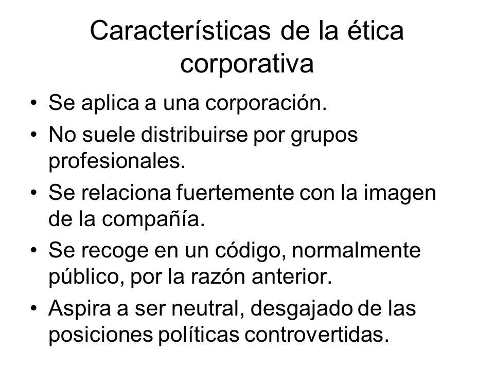 Características de la ética corporativa Se aplica a una corporación. No suele distribuirse por grupos profesionales. Se relaciona fuertemente con la i