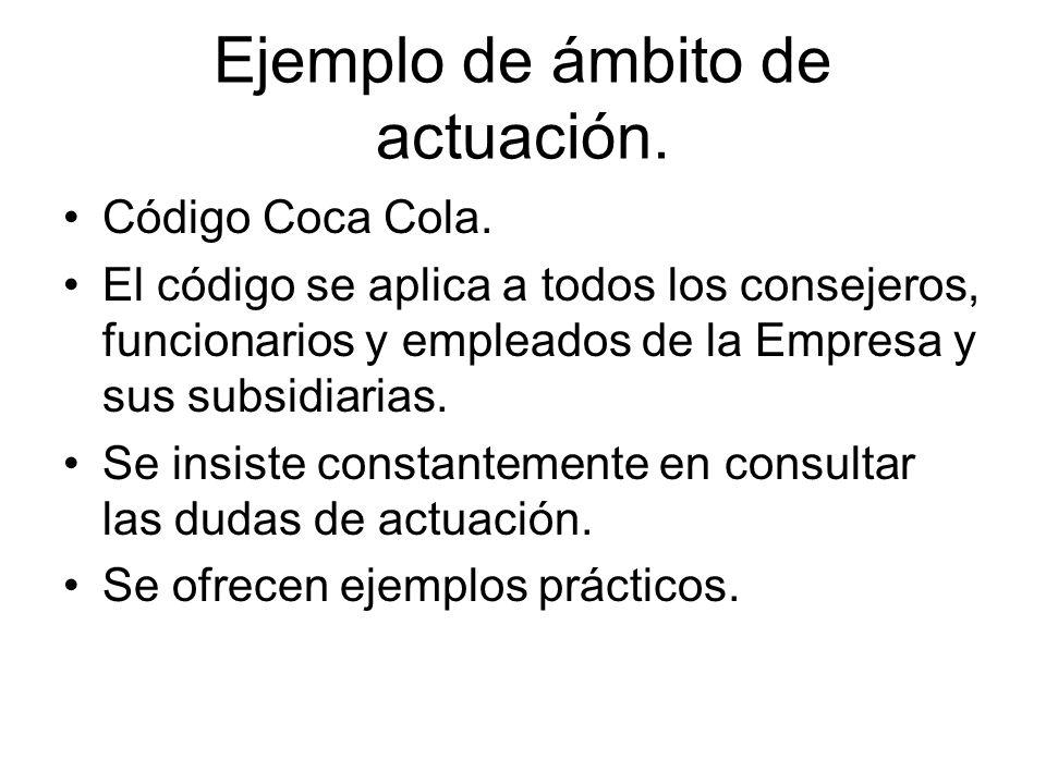 Ejemplo de ámbito de actuación. Código Coca Cola. El código se aplica a todos los consejeros, funcionarios y empleados de la Empresa y sus subsidiaria