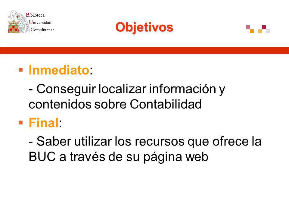 Objetivos Inmediato: - Conseguir localizar información y contenidos sobre Contabilidad Final: - Saber utilizar los recursos que ofrece la BUC a través de su página web