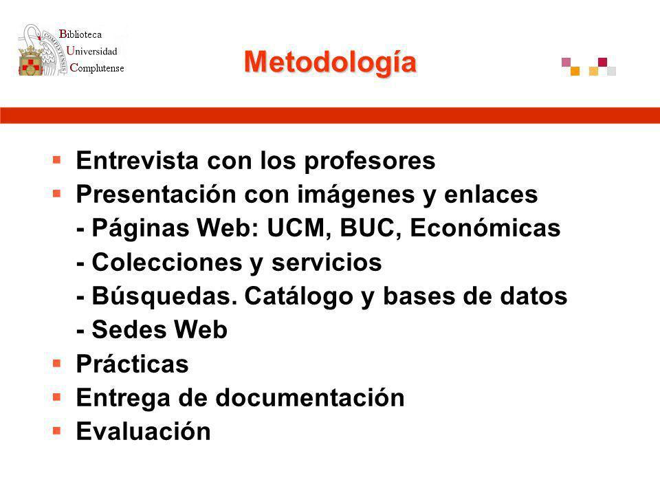 Metodología Entrevista con los profesores Presentación con imágenes y enlaces - Páginas Web: UCM, BUC, Económicas - Colecciones y servicios - Búsquedas.